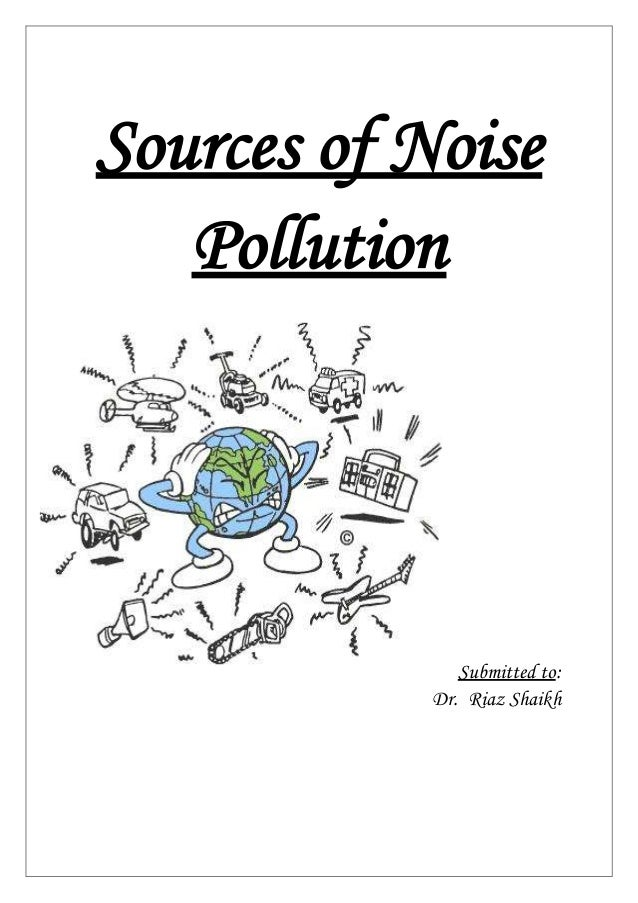 Sources of Noise Pollution Submitted to: Dr. Riaz Shaikh