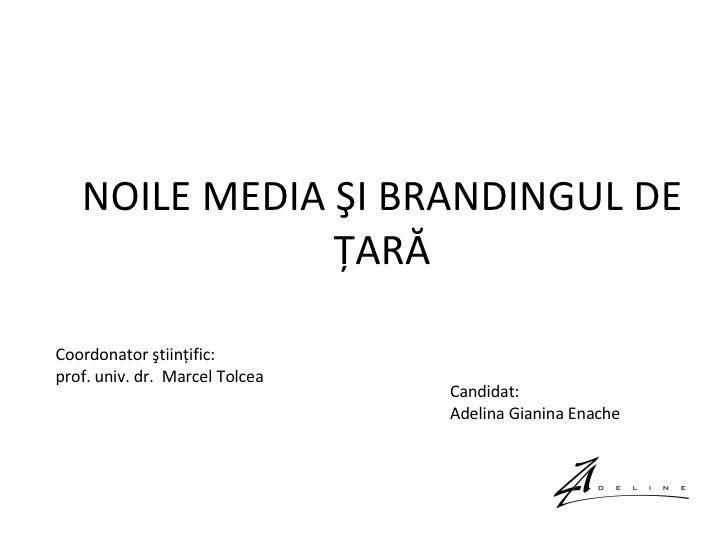 NOILE MEDIA ŞI BRANDINGUL DE ŢARĂ Coordonator ştiinţific: prof. univ. dr.  Marcel Tolcea Candidat:  Adelina Gianina Enache