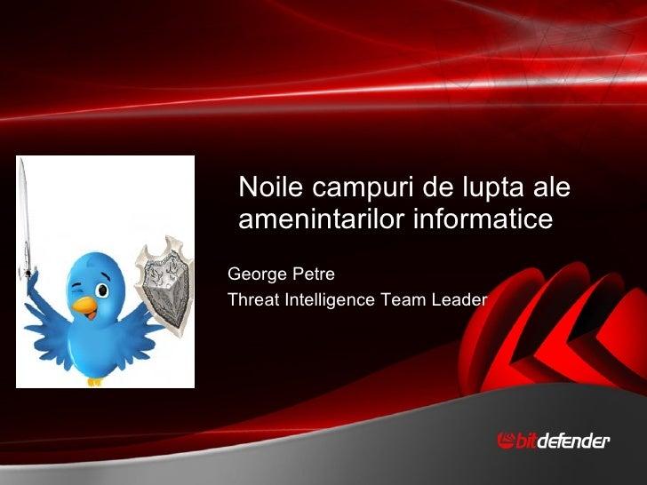 Noile campuri de lupta ale amenintarilor informatice George Petre  Threat Intelligence Team Leader