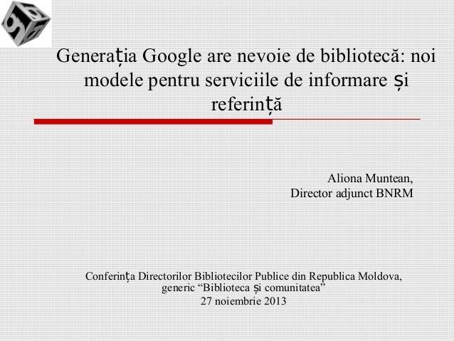 Generația Google are nevoie de bibliotecă: noi modele pentru serviciile de informare și referință  Aliona Muntean, Directo...
