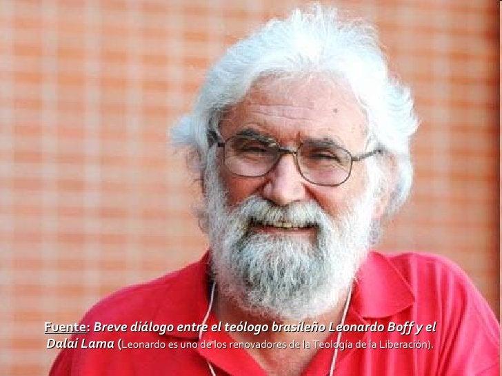 Fuente :  Breve diálogo entre el teólogo brasileño Leonardo Boff yel Dalai Lama  ( Leonardo es uno de los renovadores de ...