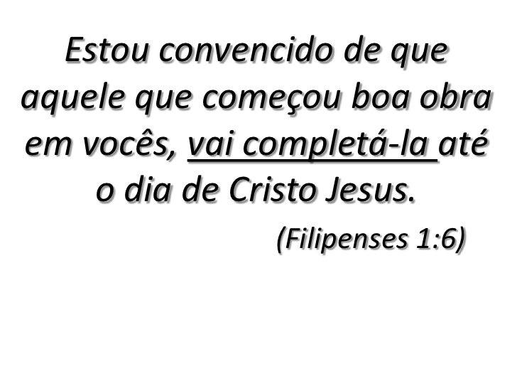 Estou convencido de que aquele que começou boa obra em vocês, vai completá-la até o dia de Cristo Jesus. <br />(Filipenses...
