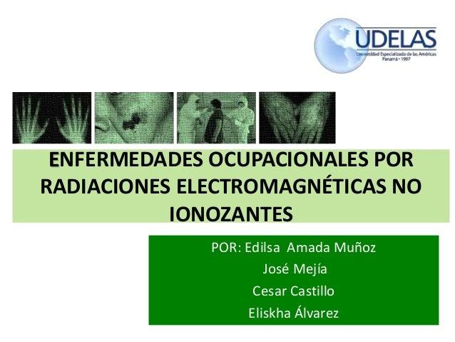 ENFERMEDADES OCUPACIONALES POR RADIACIONES ELECTROMAGNÉTICAS NO IONOZANTES POR: Edilsa Amada Muñoz José Mejía Cesar Castil...