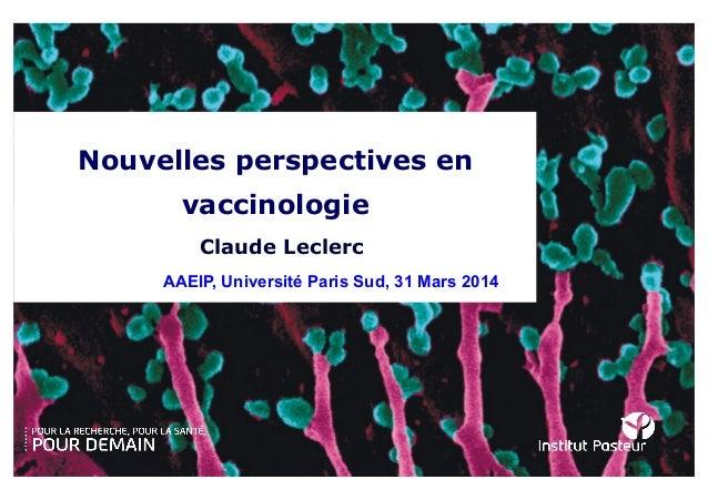 Nouvelles perspectives en vaccinologie AAEIP, Université Paris Sud, 31 Mars 2014 Claude Leclerc