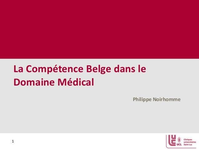 La Compétence Belge dans le Domaine Médical Philippe Noirhomme  1