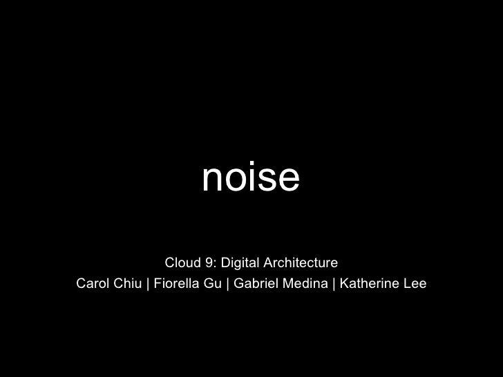 noise Cloud 9: Digital Architecture Carol Chiu   Fiorella Gu   Gabriel Medina   Katherine Lee