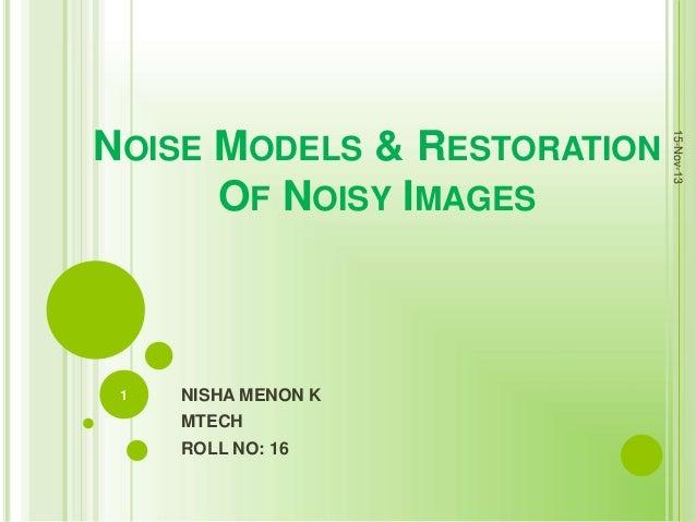 1  NISHA MENON K MTECH ROLL NO: 16  15-Nov-13  NOISE MODELS & RESTORATION OF NOISY IMAGES