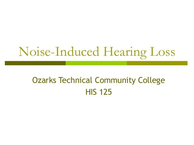Noise-Induced Hearing Loss Ozarks Technical Community College HIS 125