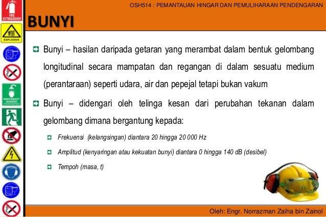 Oleh: Engr. Norrazman Zaiha bin Zainol OSH514 : PEMANTAUAN HINGAR DAN PEMULIHARAAN PENDENGARAN Bunyi – hasilan daripada ge...