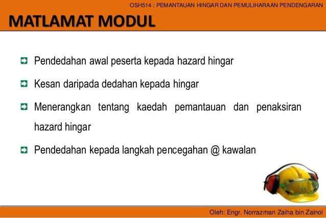 Oleh: Engr. Norrazman Zaiha bin Zainol OSH514 : PEMANTAUAN HINGAR DAN PEMULIHARAAN PENDENGARAN MATLAMAT MODUL Pendedahan a...