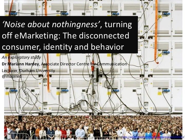 'Noise about nothingness', turningoff eMarketing: The disconnectedconsumer, identity and behaviorAn exploratory studyDr Ma...