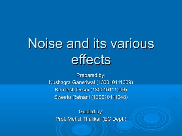 Noise and its variousNoise and its various effectseffects Prepared by:Prepared by: Kushagra Ganeriwal (130010111009)Kushag...