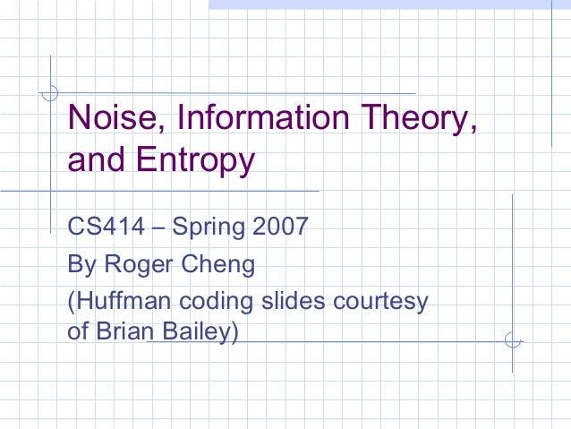 Noise, Information Theory,and EntropyCS414 – Spring 2007By Roger Cheng(Huffman coding slides courtesyof Brian Bailey)