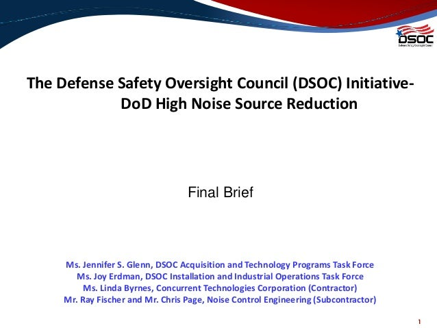 1 The Defense Safety Oversight Council (DSOC) Initiative- DoD High Noise Source Reduction Final Brief Ms. Jennifer S. Glen...