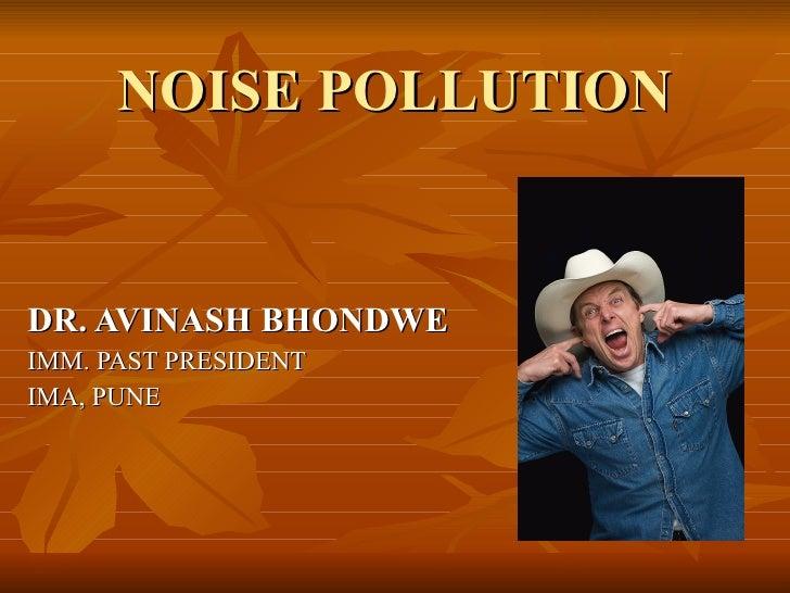 NOISE POLLUTION DR. AVINASH BHONDWE IMM. PAST PRESIDENT IMA, PUNE
