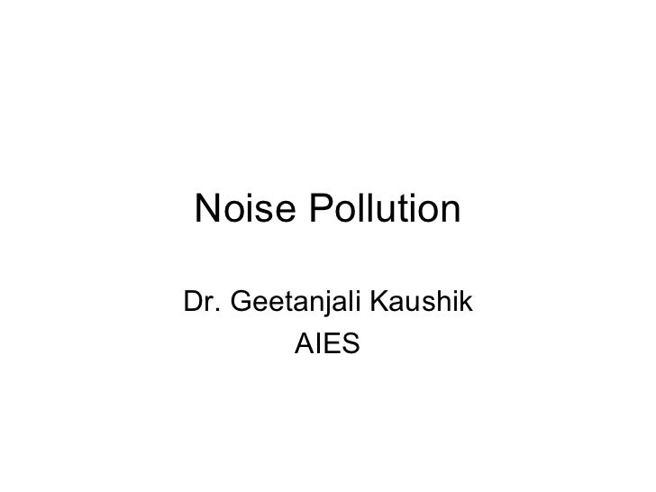 Noise Pollution Dr. Geetanjali Kaushik AIES