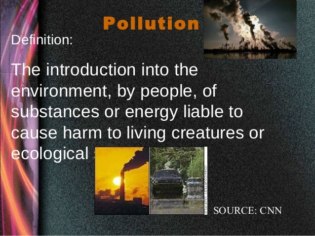 Pollution Definition: The introduction into the environment, by people, of substances or energy liable to cause harm to li...