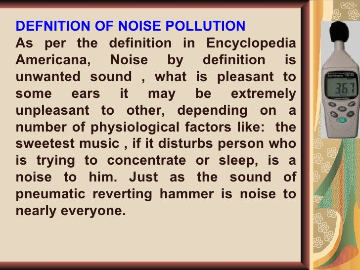 definition of noise pollution The definition of noise pollution is can be elaborate as a type of energy pollution in which distracting, irritating, or damaging sounds are.