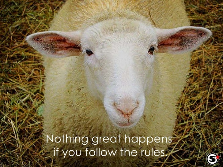 Nothing great happens  if you follow the rules.