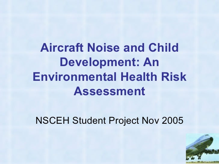 Aircraft   Noise   and Child Development: An Environmental Health Risk Assessment NSCEH  Student  Project  Nov 2005