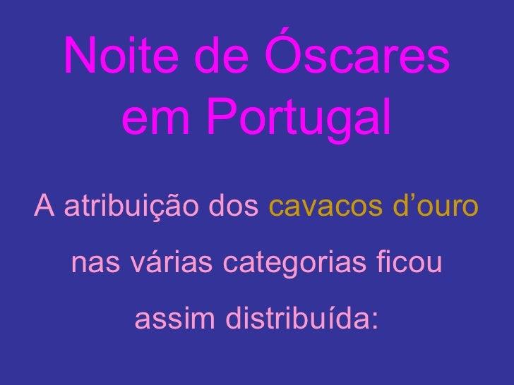 Noite de Óscares em Portugal <ul><li>A atribuição dos   cavacos d'ouro   nas várias categorias ficou assim distribuída: </...
