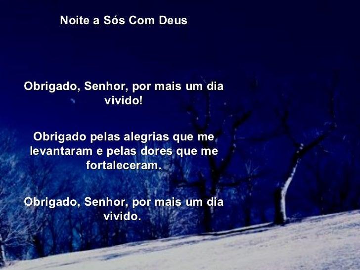 Noite a Sós Com Deus  Obrigado, Senhor, por mais um dia vivido! Obrigado pelas alegrias que me levantaram e pelasdores q...