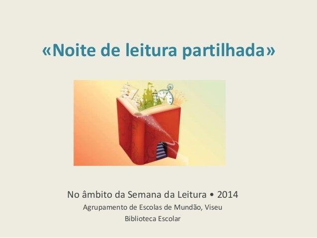 «Noite de leitura partilhada» No âmbito da Semana da Leitura • 2014 Agrupamento de Escolas de Mundão, Viseu Biblioteca Esc...
