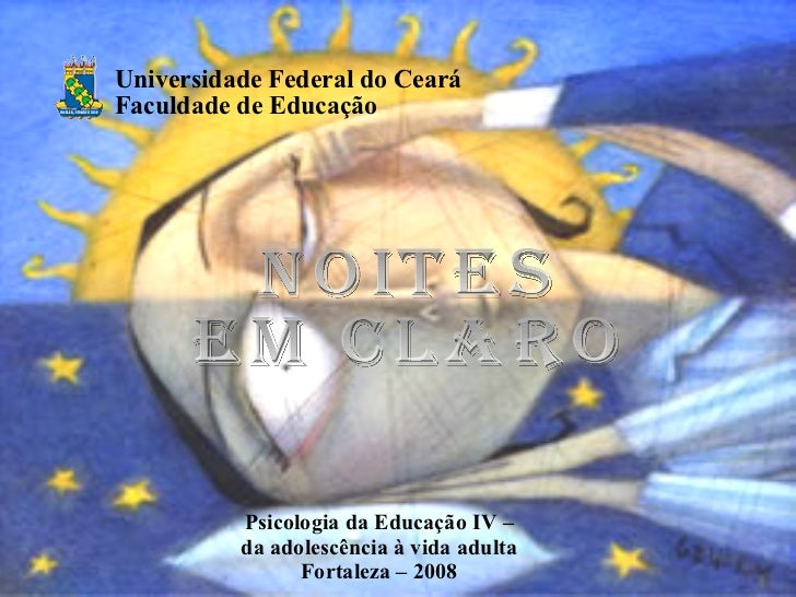 NOITES EM CLARO Psicologia da Educação IV – da adolescência à vida adulta Fortaleza – 2008 Universidade Federal do Ceará F...