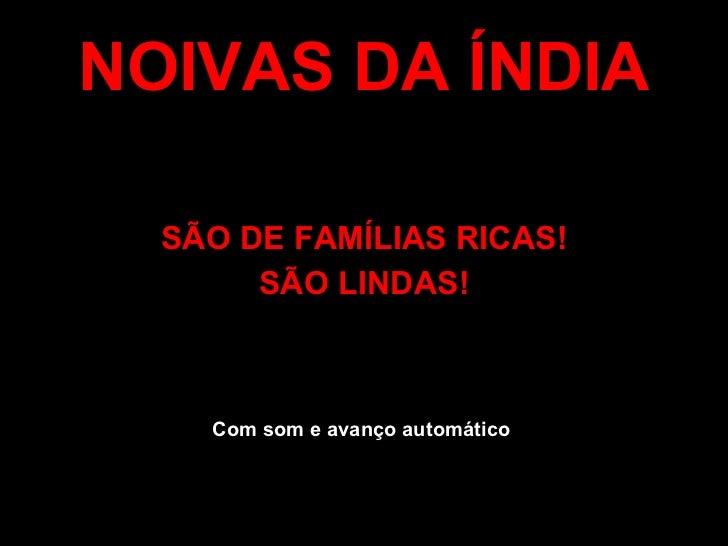 NOIVAS DA ÍNDIA <ul><li>SÃO DE FAMÍLIAS RICAS! </li></ul><ul><li>SÃO LINDAS! </li></ul>Com som e avanço automático