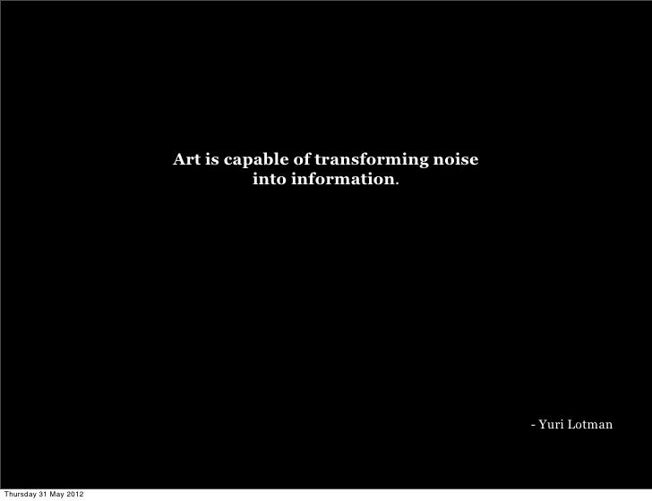Art is capable of transforming noise                                 into information.                                    ...