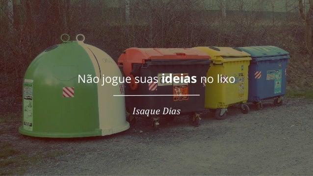Não jogue suas ideias no lixo Isaque Dias
