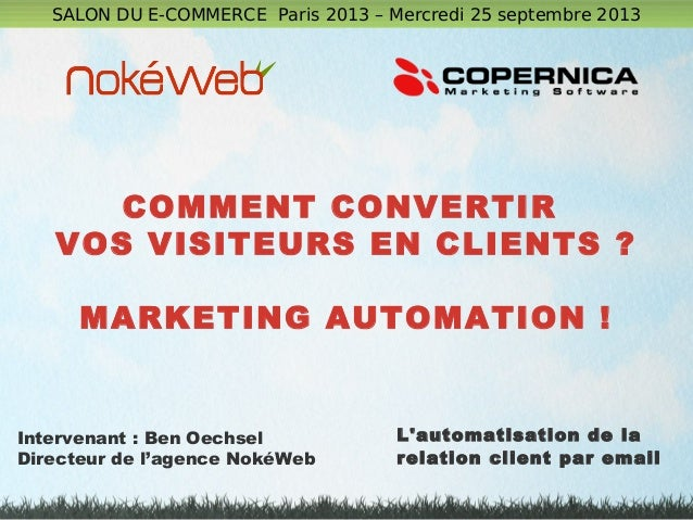 COMMENT CONVERTIR VOS VISITEURS EN CLIENTS ? MARKETING AUTOMATION ! SALON DU E-COMMERCE Paris 2013 – Mercredi 25 septembre...
