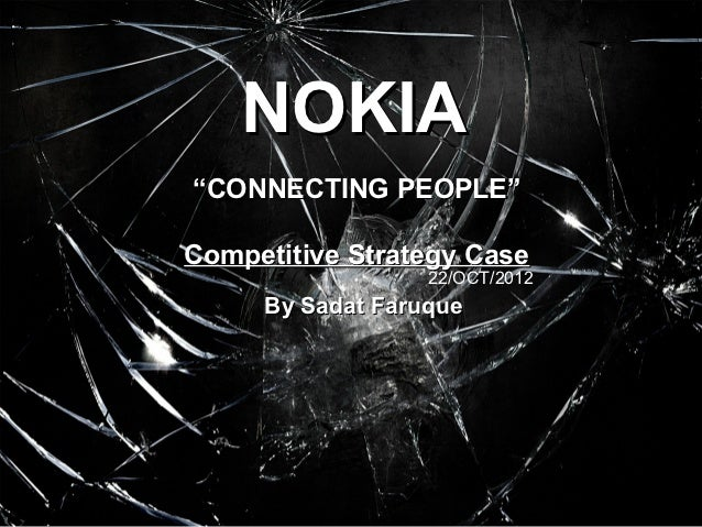 """NOKIA""""CONNECTING PEOPLE""""Competitive Strategy Case                  22/OCT/2012     By Sadat Faruque"""