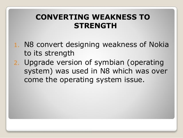 nokia strength and weakness What do you think about nokia phone in sense of its strenght and weakness why do you choose nokia phone what are the other quality that u found in that specific phone.