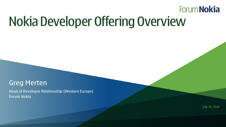 Nokia Developer Offering Overview    Greg Merten Head of Developer Relationship (Western Europe) Forum Nokia              ...