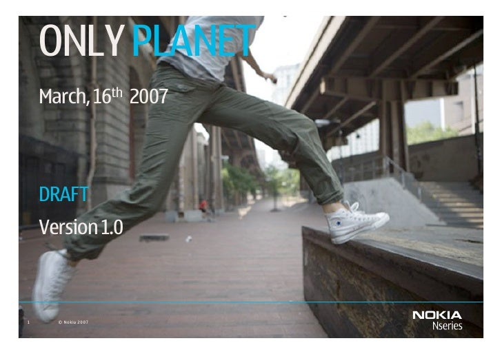 ONLY PLANET     March, 16th 2007        DRAFT     Version 1.0    1     © Nokia 2007   February 8, 2007   Company Confidential