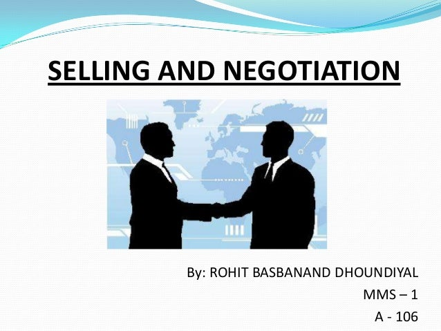 SELLING AND NEGOTIATION  By: ROHIT BASBANAND DHOUNDIYAL MMS – 1 A - 106