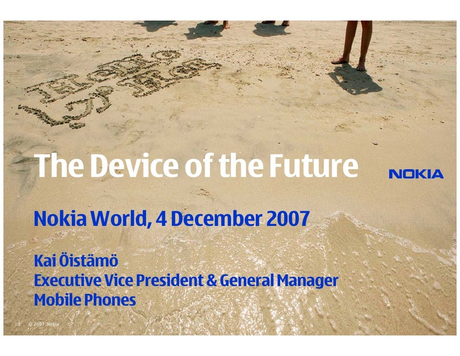 The Device of the Future       Nokia World, 4 December 2007       Kai Öistämö       Executive Vice President & General Man...