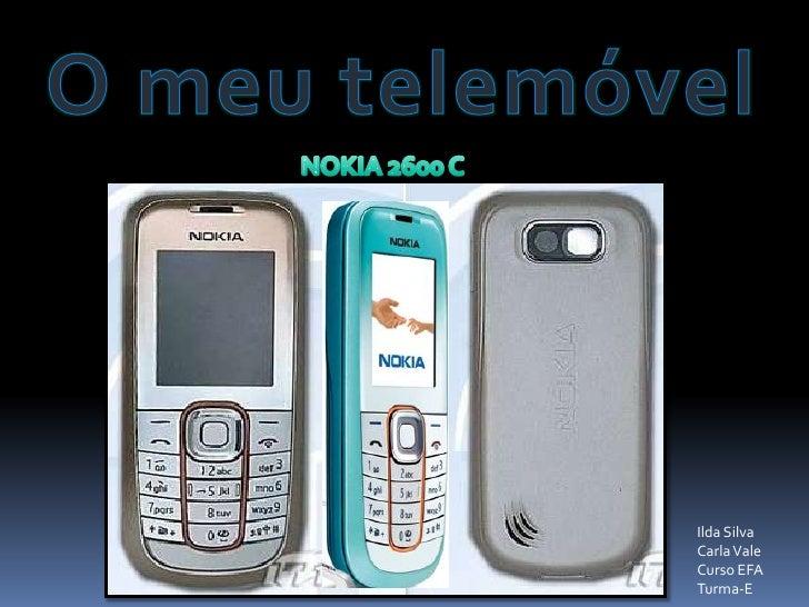 O meu telemóvel<br />NOKIA 2600 C<br />Ilda Silva<br />Carla Vale<br />Curso EFA<br />Turma-E<br />