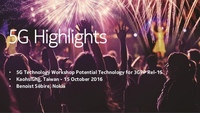 5G Highlights • 5G Technology Workshop Potential Technology for 3GPP Rel-15 • Kaohsiung, Taiwan - 15 October 2016 • Benois...