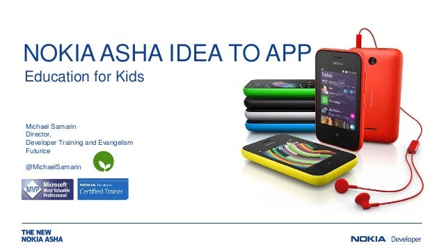 NOKIA ASHA IDEA TO APP Education for Kids  Michael Samarin Director, Developer Training and Evangelism Futurice @MichaelSa...