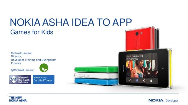 NOKIA ASHA IDEA TO APP Games for Kids  Michael Samarin Director, Developer Training and Evangelism Futurice @MichaelSamari...