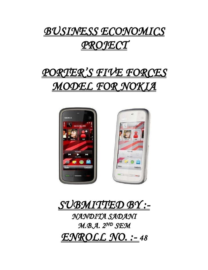BUSINESS ECONOMICS PROJECT<br />PORTER'S FIVE FORCES MODEL FOR NOKIA<br />SUBMITTED BY :-<br />NANDITA SADANI<br />M.B.A. ...