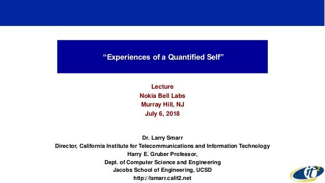 """Experiences of a Quantified Self"" Lecture Nokia Bell Labs Murray Hill, NJ July 6, 2018 Dr. Larry Smarr Director, Californ..."