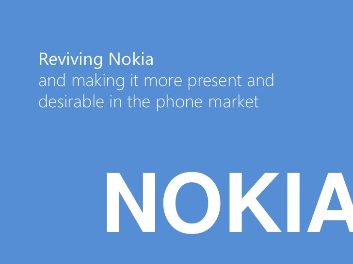 Reviving Nokiaand making it more present anddesirable in the phone market        NOKIA
