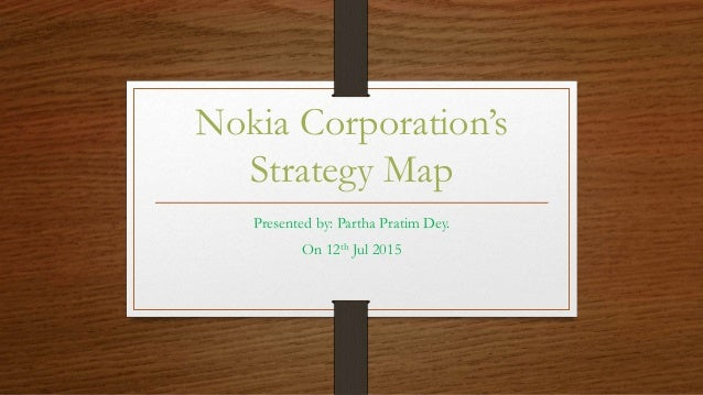 Nokia Corporation's Strategy Map Presented by: Partha Pratim Dey. On 12th Jul 2015