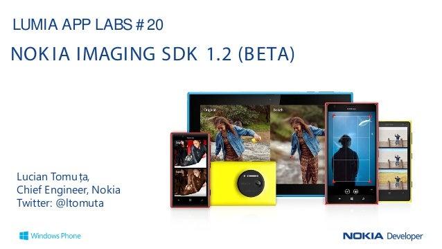 Lucian Tomuța, Chief Engineer, Nokia Twitter: @ltomuta LUMIA APP LABS # 20 NOK IA IMAGING SDK 1.2 (BETA)