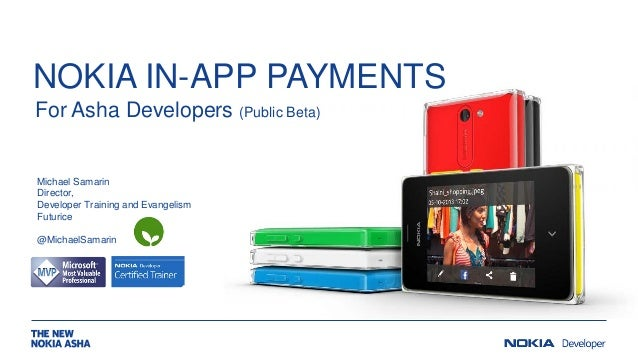 NOKIA IN-APP PAYMENTS For Asha Developers (Public Beta)  Michael Samarin Director, Developer Training and Evangelism Futur...