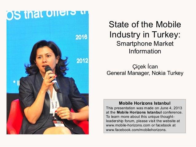 State of the MobileIndustry in Turkey:Smartphone MarketInformationÇiçek !canGeneral Manager, Nokia TurkeyMobile Horizons I...