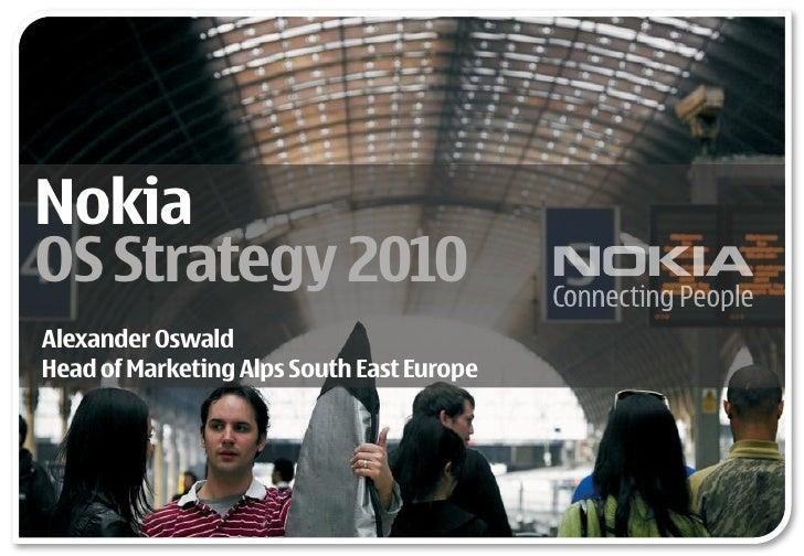 Nokia OS Strategy 2010 Alexander Oswald Head of Marketing Alps South East Europe